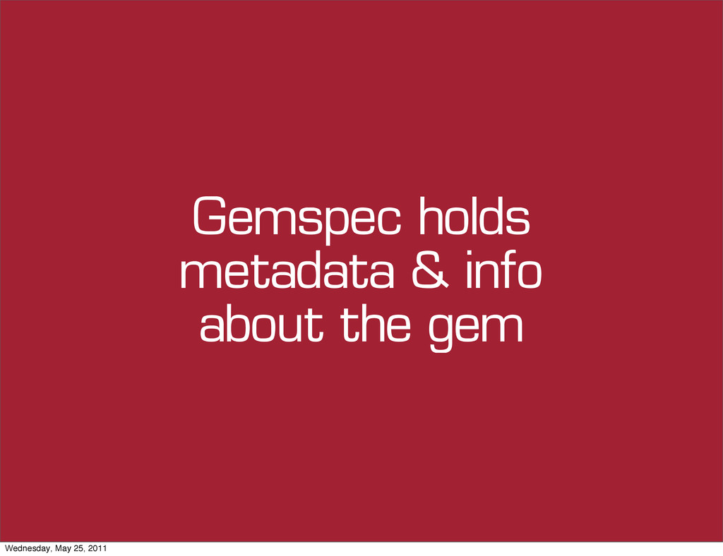 Gemspec holds metadata & info about the gem Wed...