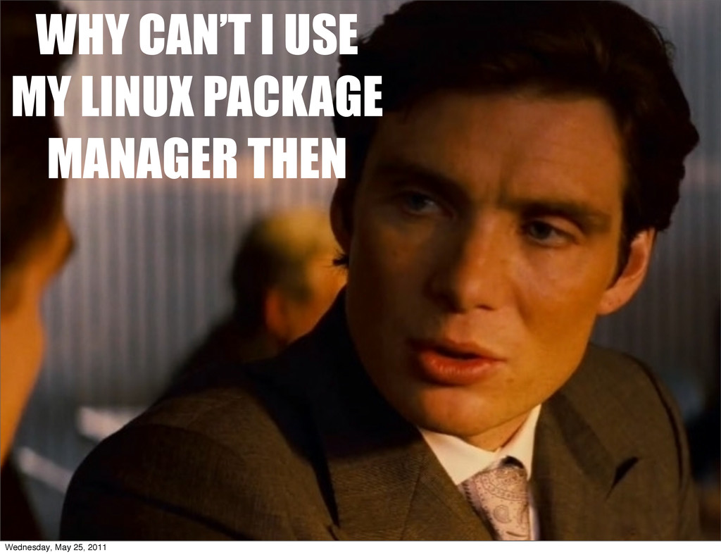 WHY CAN'T I USE MY LINUX PACKAGE MANAGER THEN W...