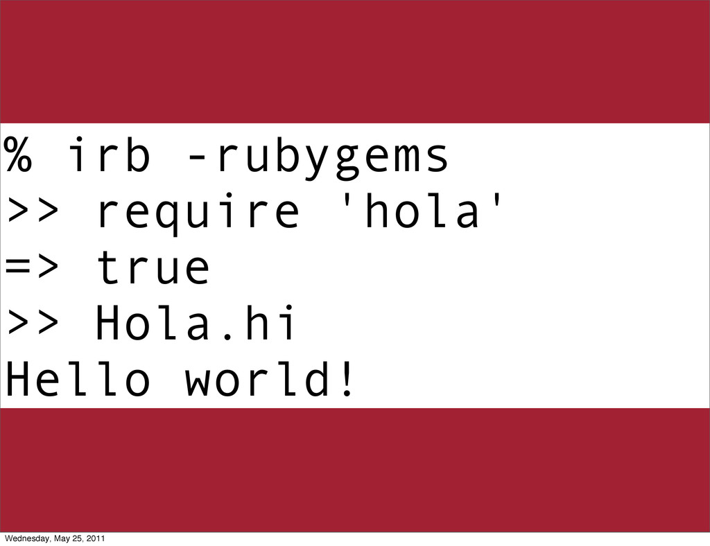 % irb -rubygems >> require 'hola' => true >> Ho...