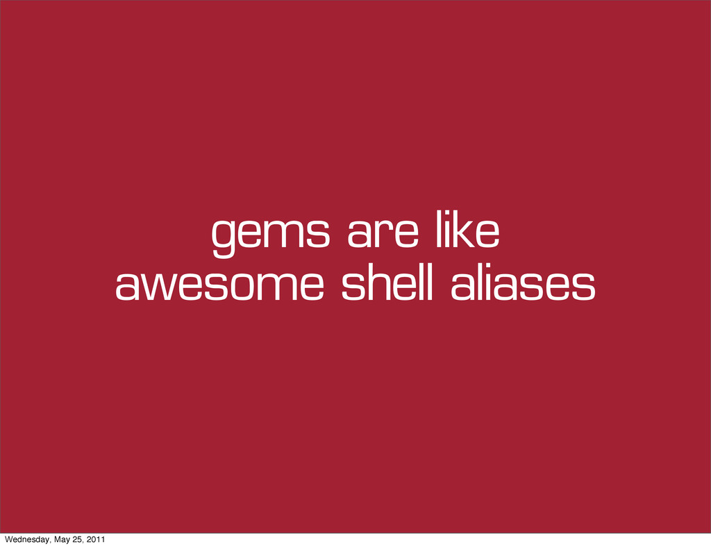 gems are like awesome shell aliases Wednesday, ...