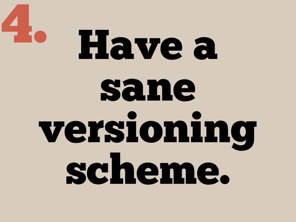 Have a sane versioning scheme. 4.