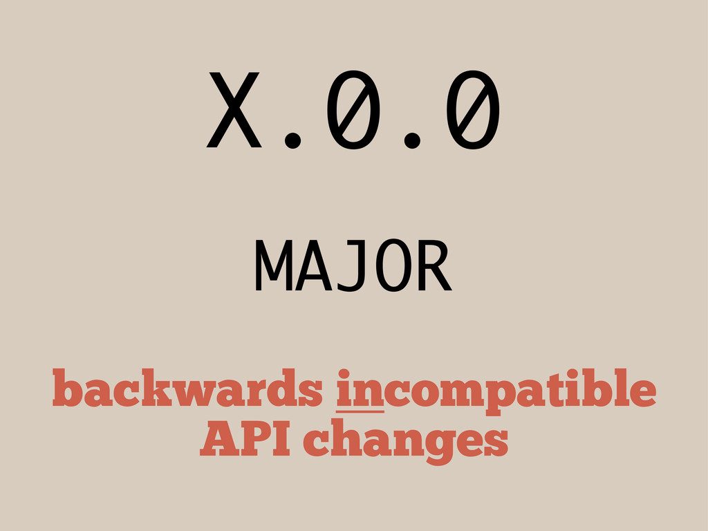 X.0.0 MAJOR backwards incompatible API changes