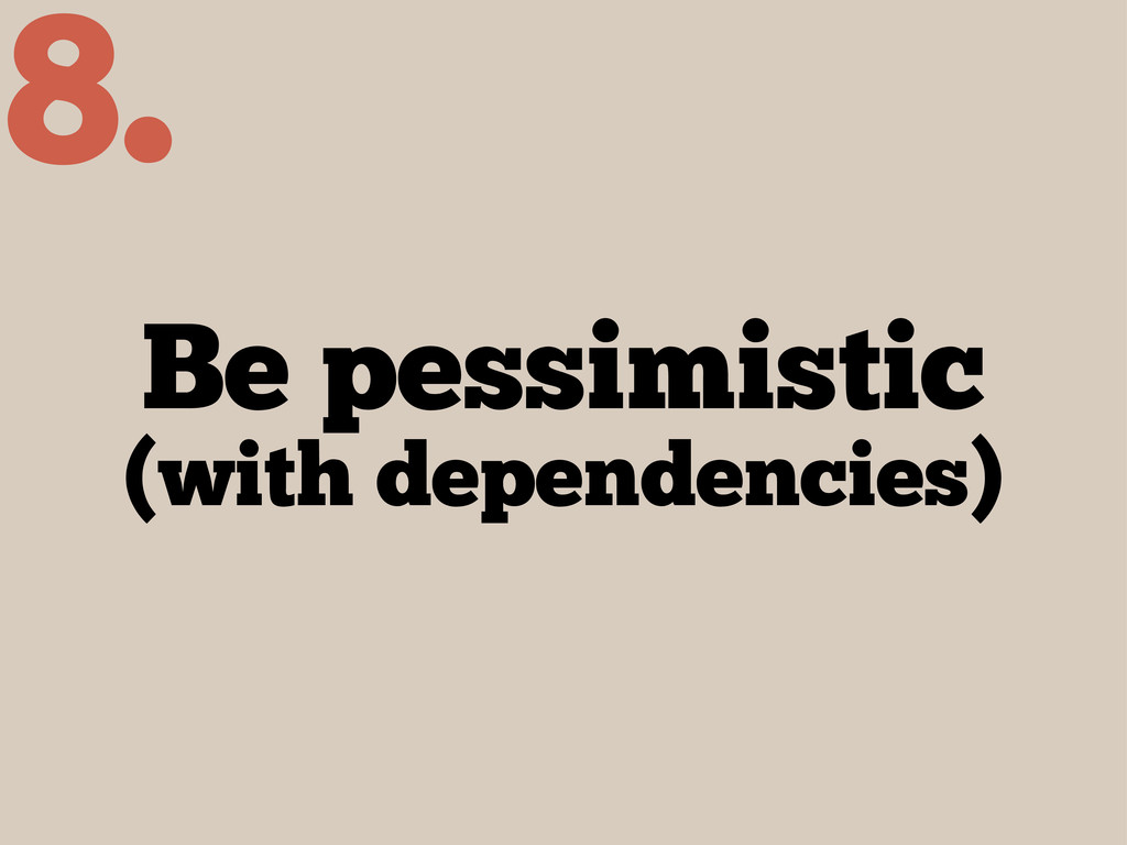 Be pessimistic (with dependencies) 8.