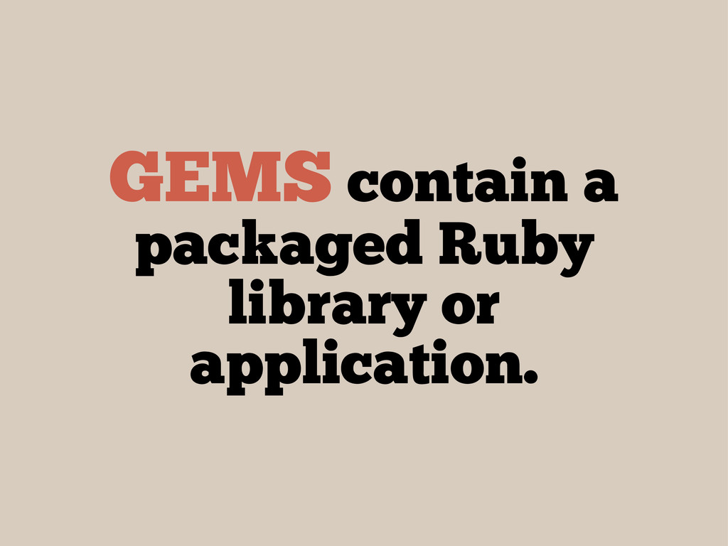 GEMS contain a packaged Ruby library or applica...