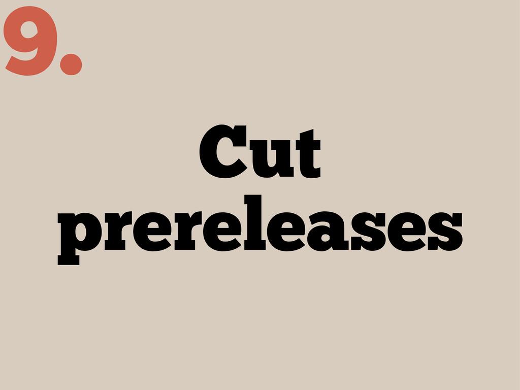 Cut prereleases 9.
