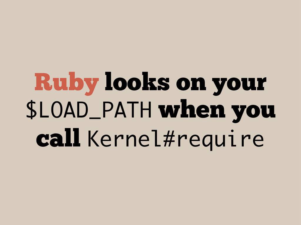 Ruby looks on your $LOAD_PATH when you call Ker...