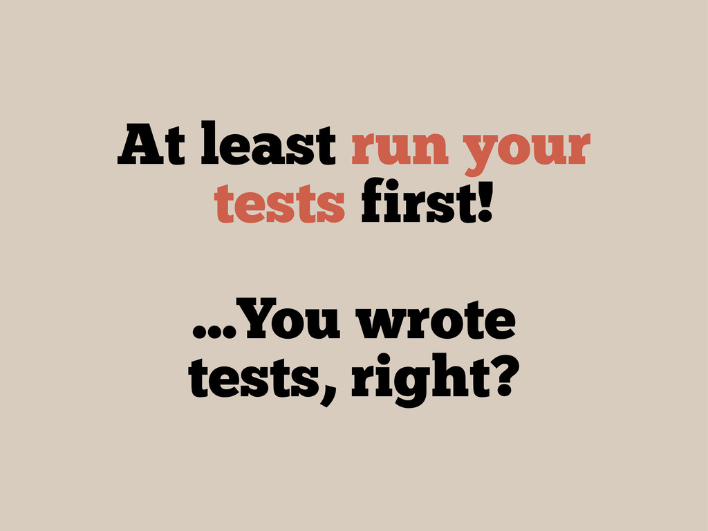 At least run your tests first! ...You wrote tes...