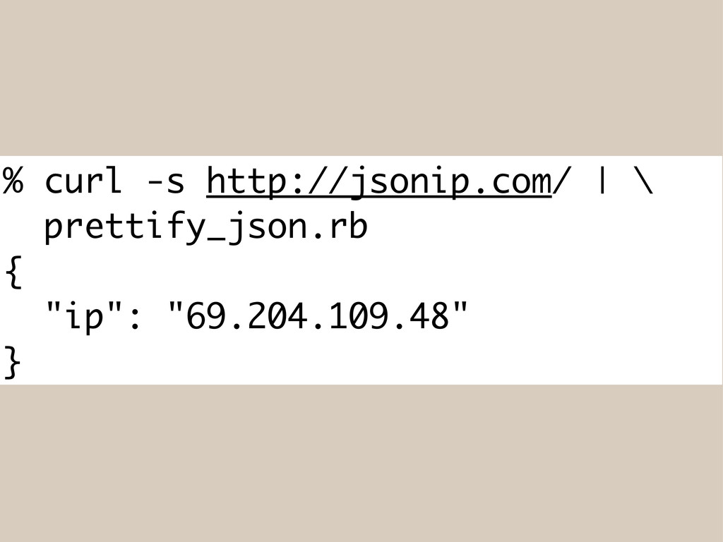 % curl -s http://jsonip.com/ | \ prettify_json....