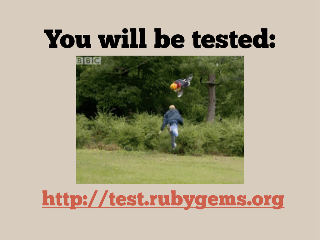 You will be tested: http://test.rubygems.org