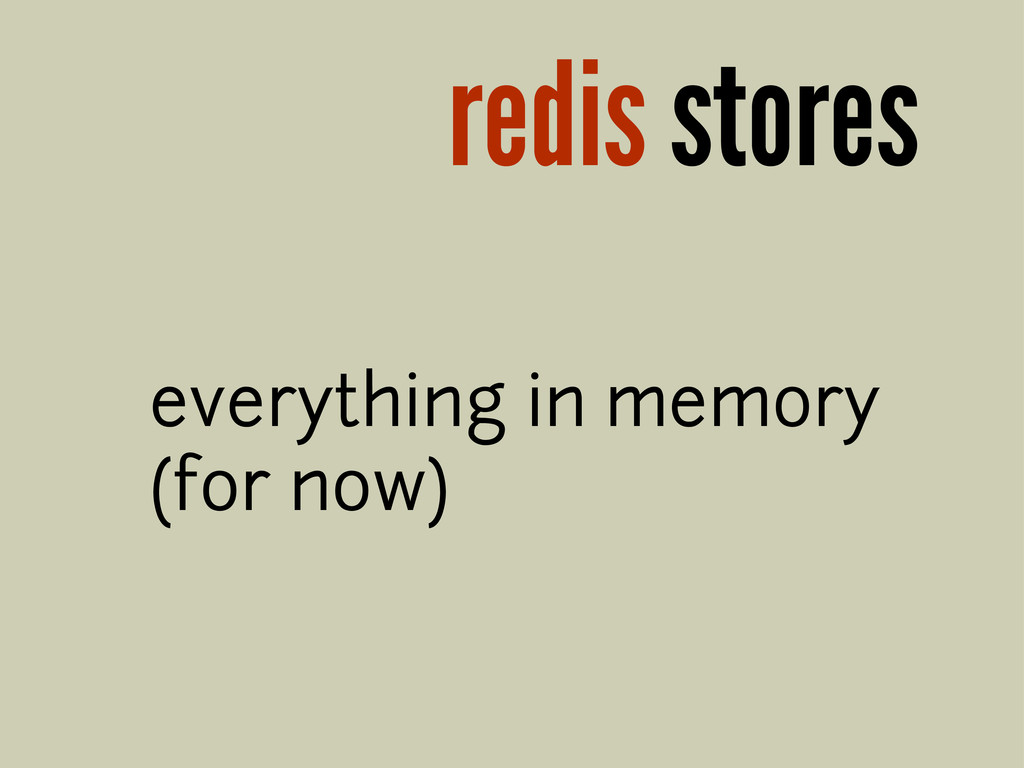 redis stores everything in memory (for now)