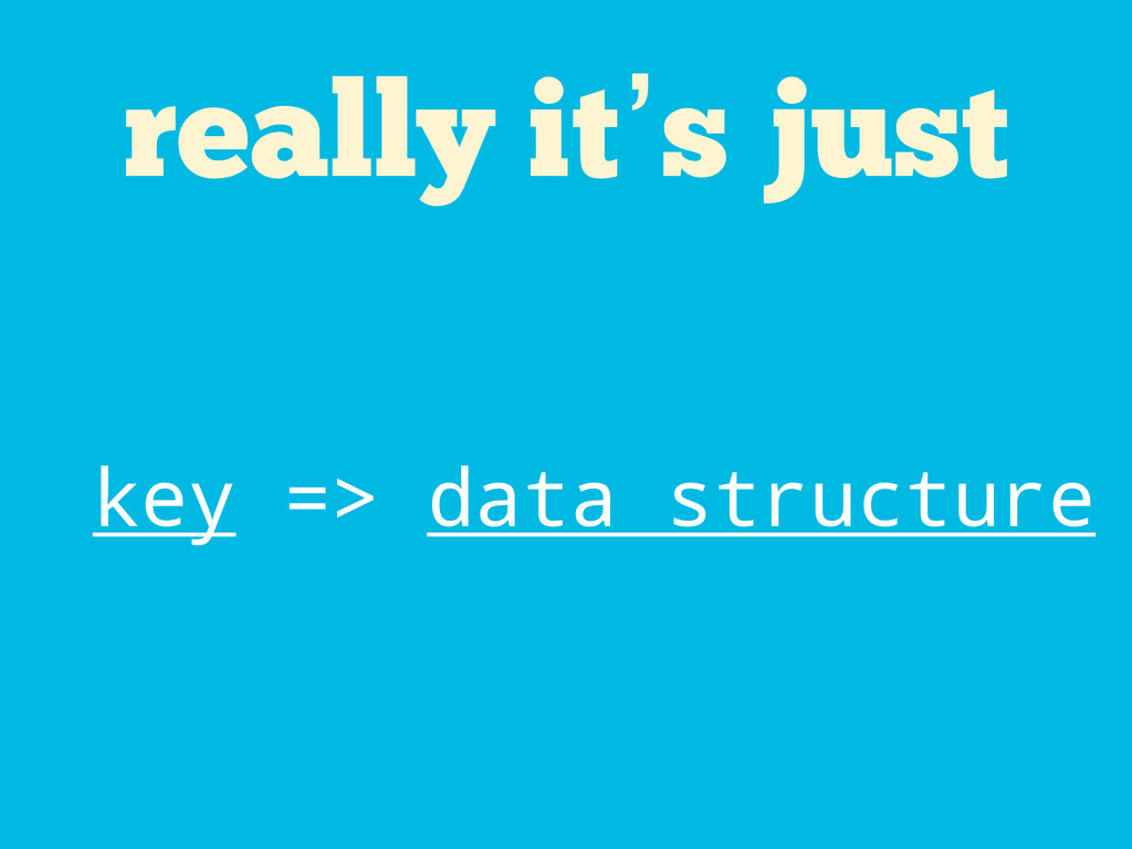 really it's just key => data structure