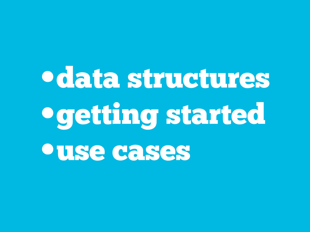 •data structures •getting started •use cases