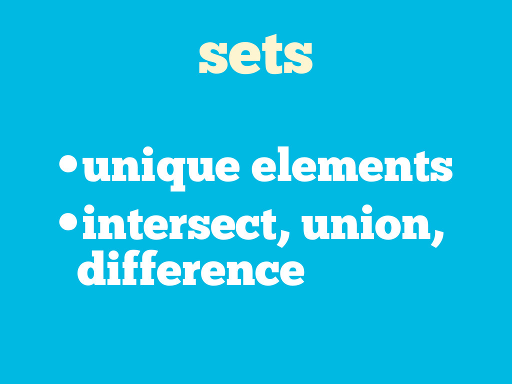 sets •unique elements •intersect, union, differ...