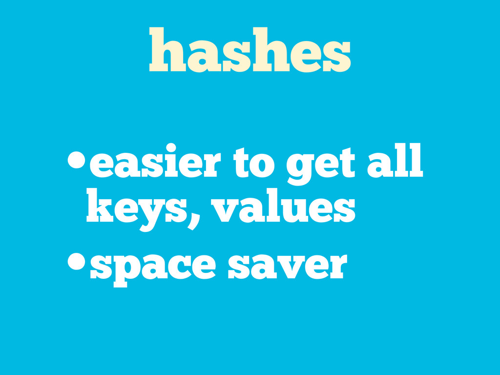 hashes •easier to get all keys, values •space s...