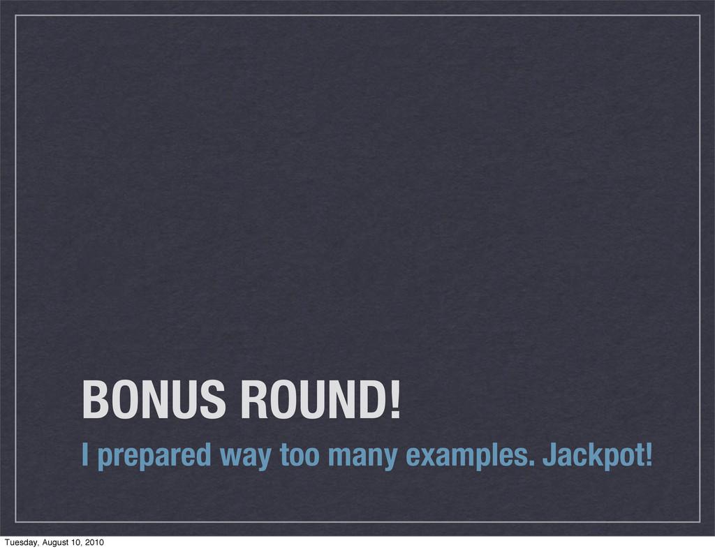 BONUS ROUND! I prepared way too many examples. ...
