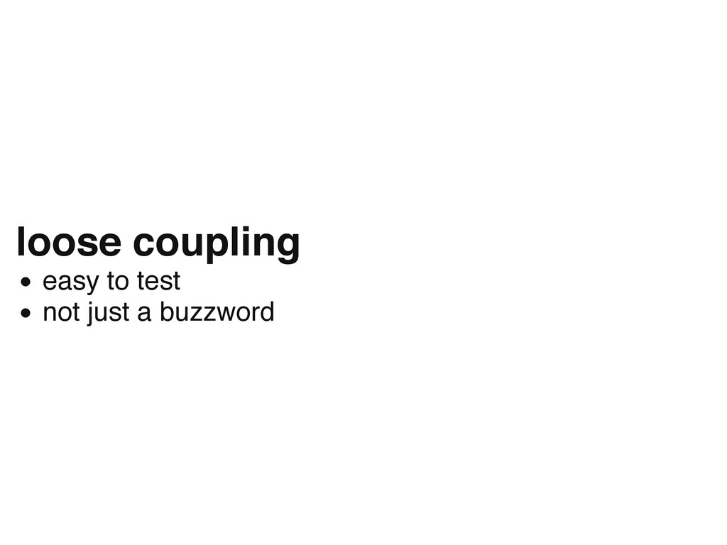 loose coupling easy to test not just a buzzword