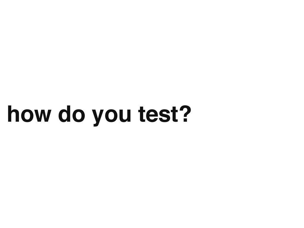 how do you test?