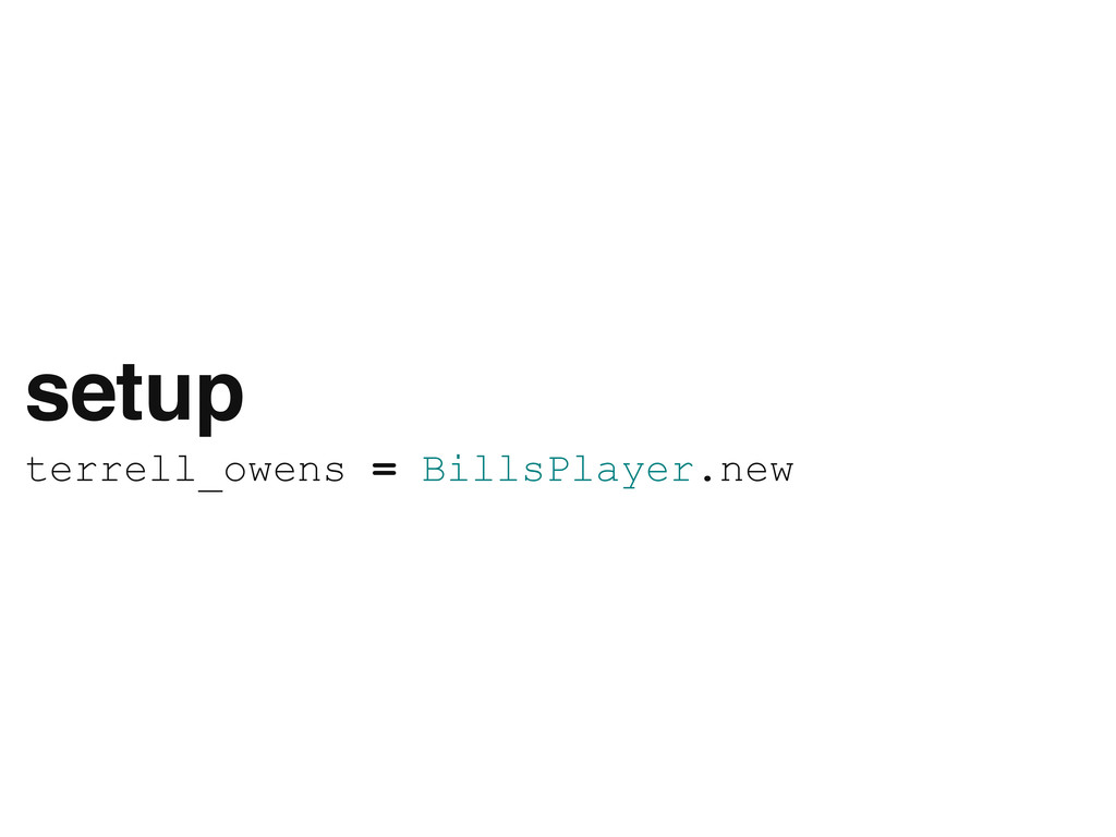 setup terrell_owens = BillsPlayer.new