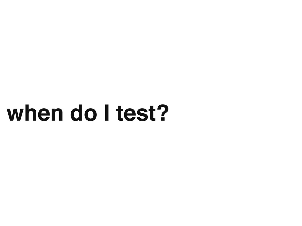 when do I test?