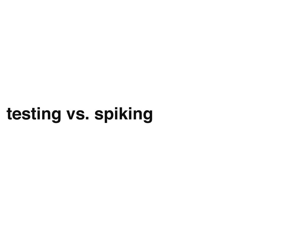 testing vs. spiking