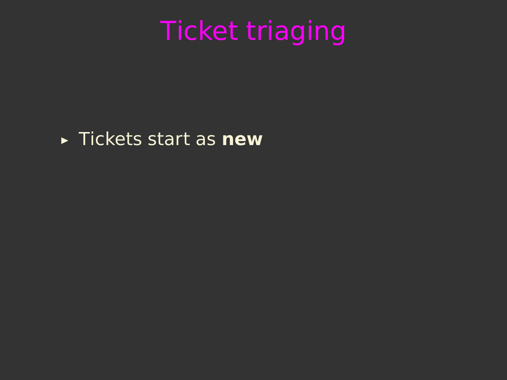 Ticket triaging Tickets start as new