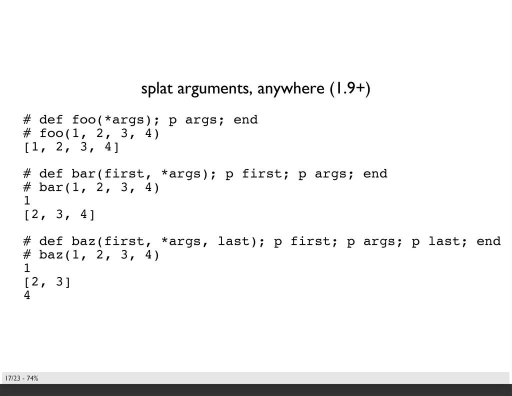 splat arguments, anywhere (1.9+) # def foo(*arg...