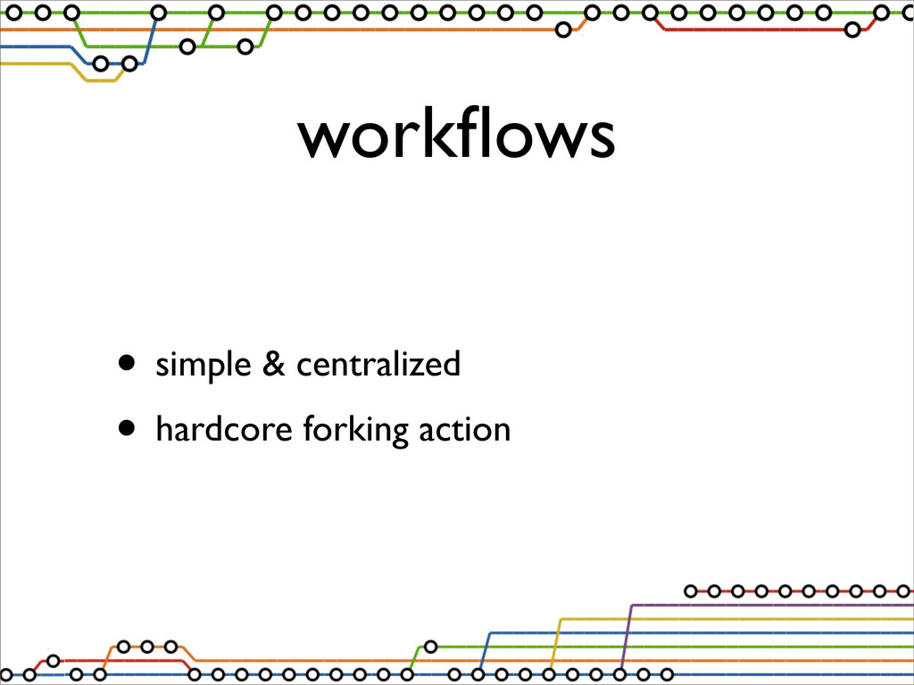 workflows • simple & centralized • hardcore fork...