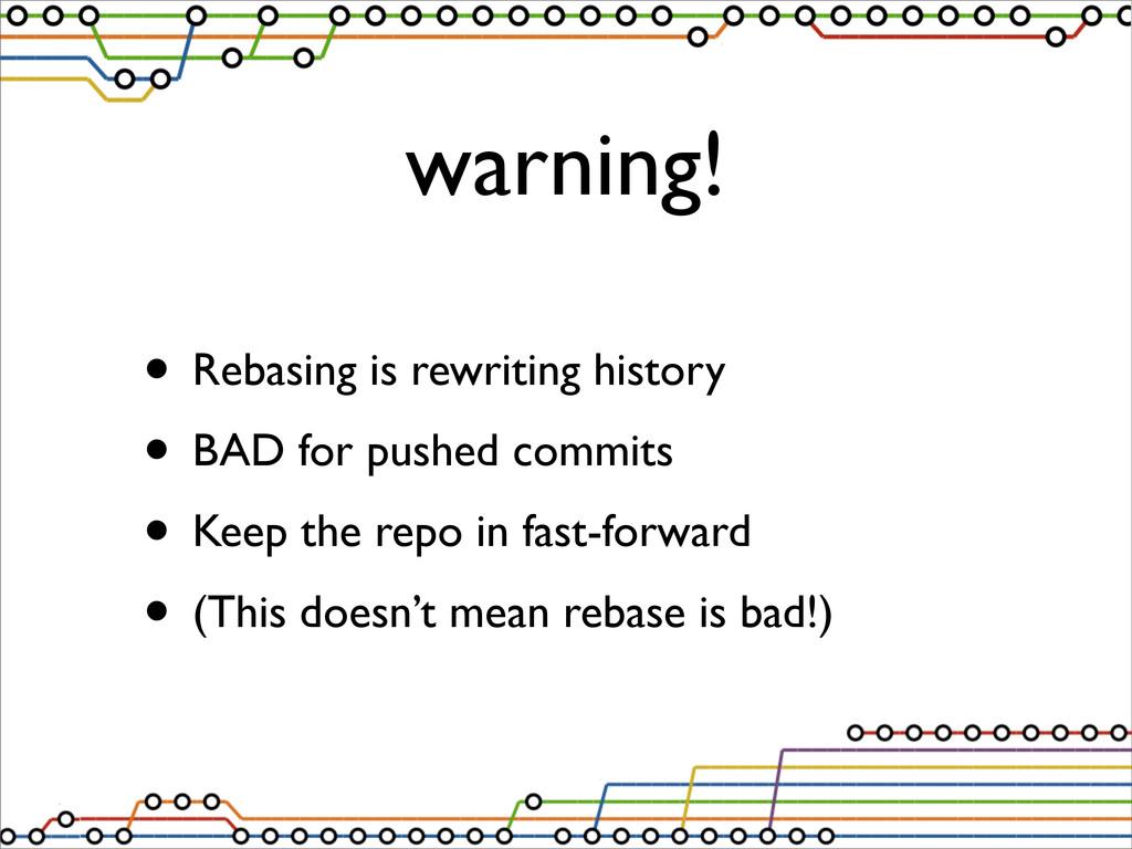 warning! • Rebasing is rewriting history • BAD ...