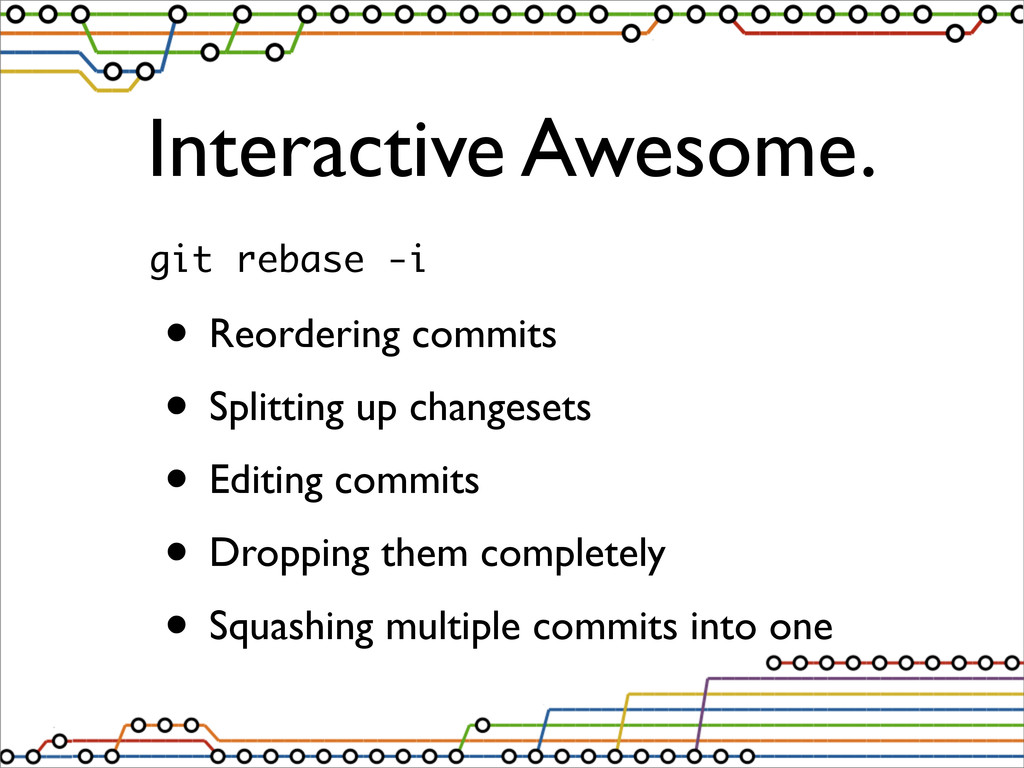 Interactive Awesome. git rebase -i • Reordering...
