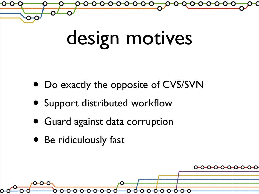 design motives • Do exactly the opposite of CVS...
