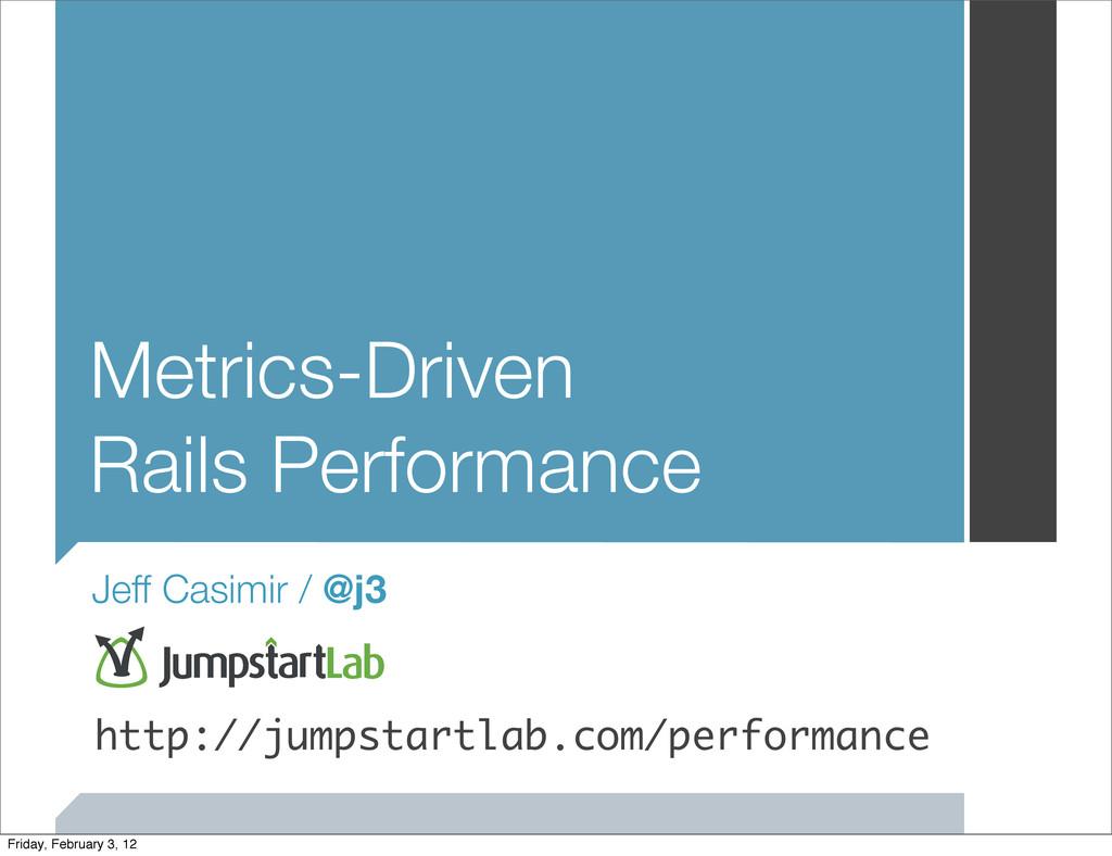 Metrics-Driven Rails Performance Jeff Casimir /...