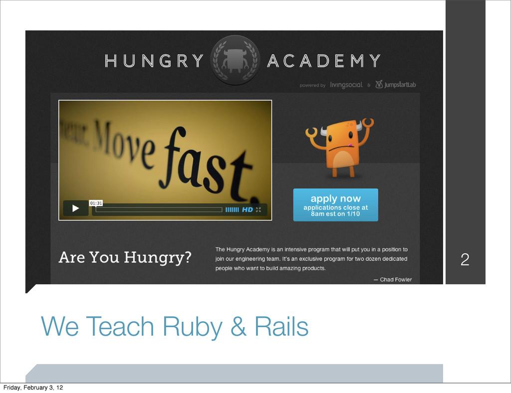 We Teach Ruby & Rails 2 Friday, February 3, 12