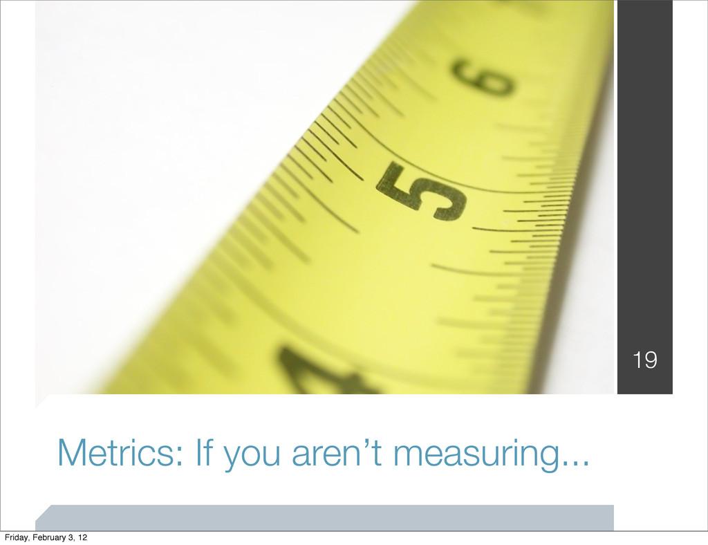Metrics: If you aren't measuring... 19 Friday, ...
