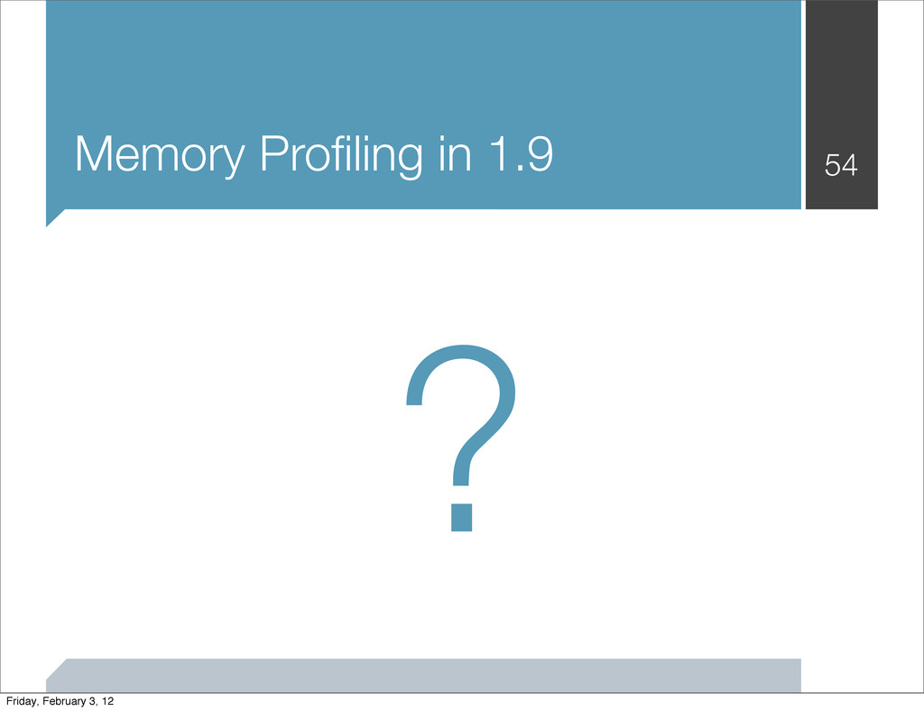 Memory Profiling in 1.9 54 ? Friday, February 3,...