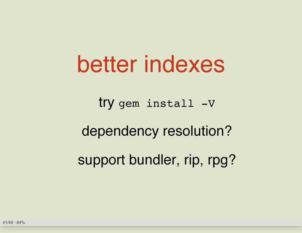 better indexes try gem install -V dependency re...