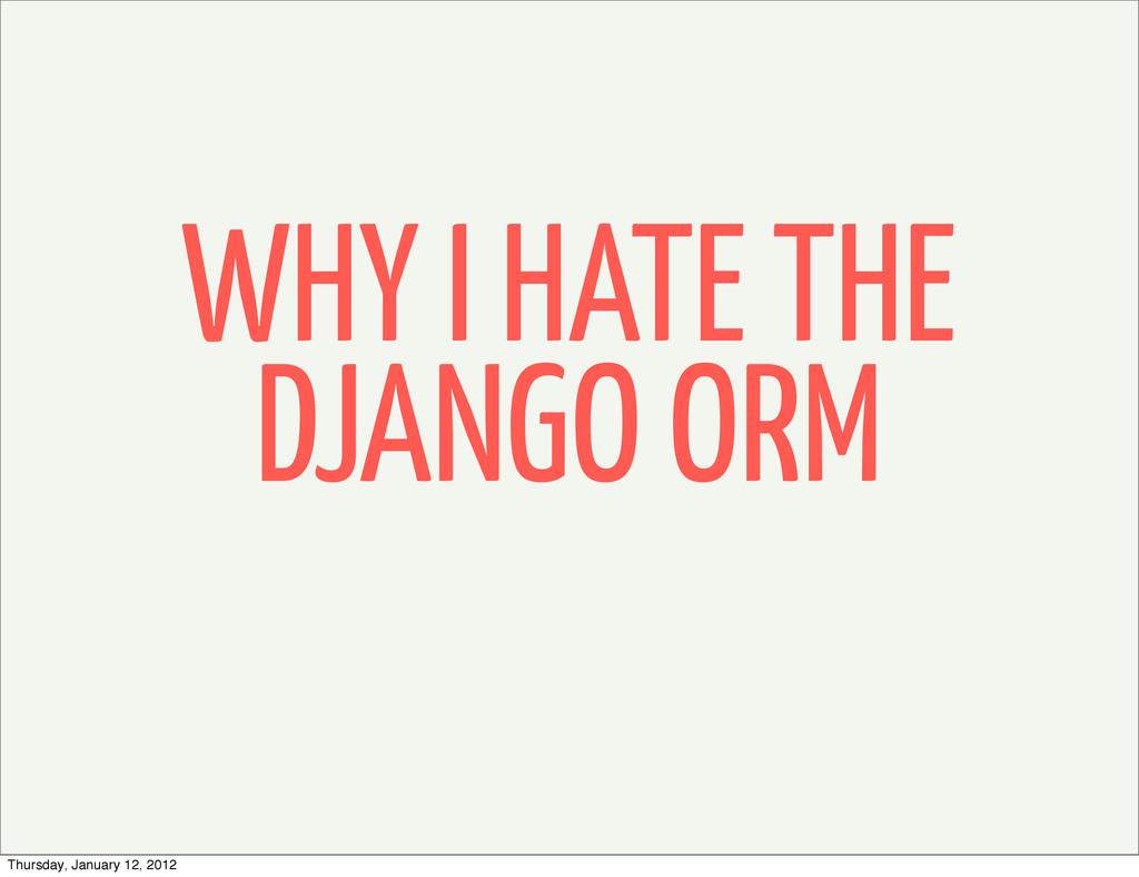 WHY I HATE THE DJANGO ORM Thursday, January 12,...