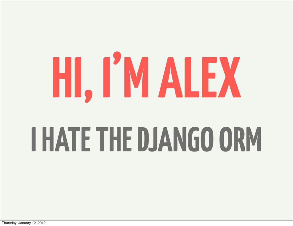 HI, I'M ALEX I HATE THE DJANGO ORM Thursday, Ja...