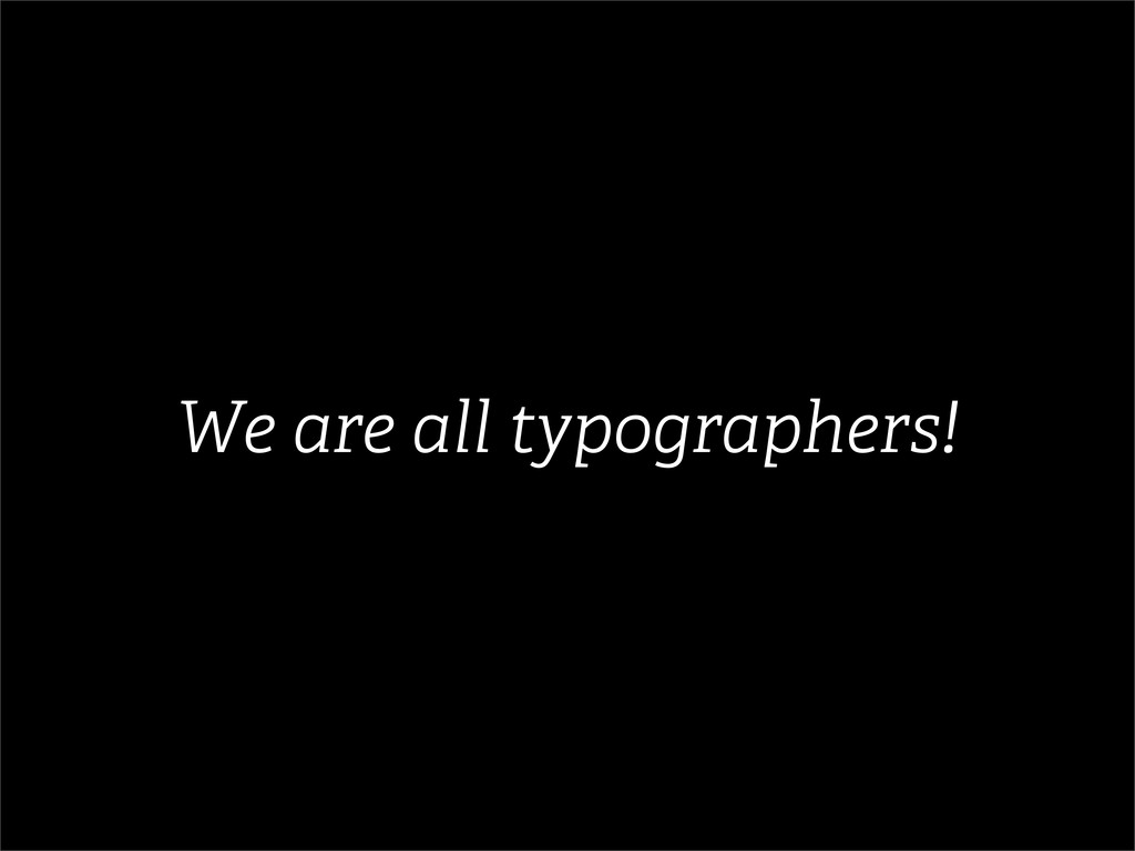 We are all typographers!