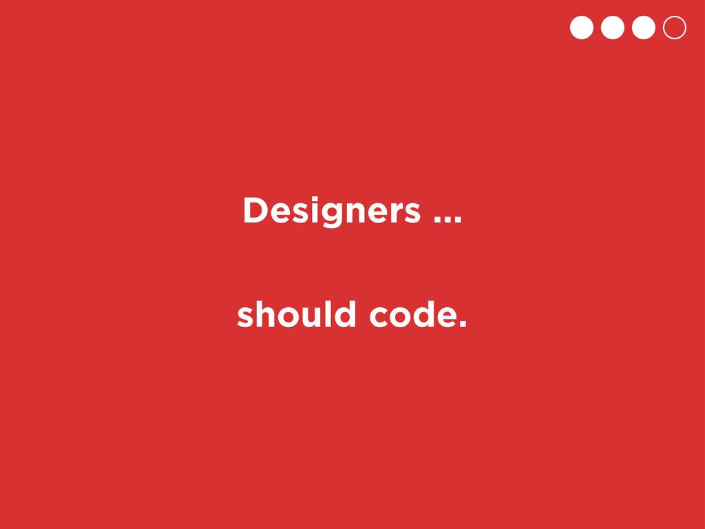 should code. Designers ...
