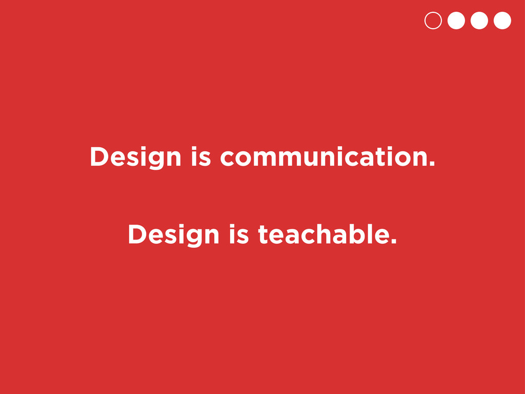 Design is teachable. Design is communication.