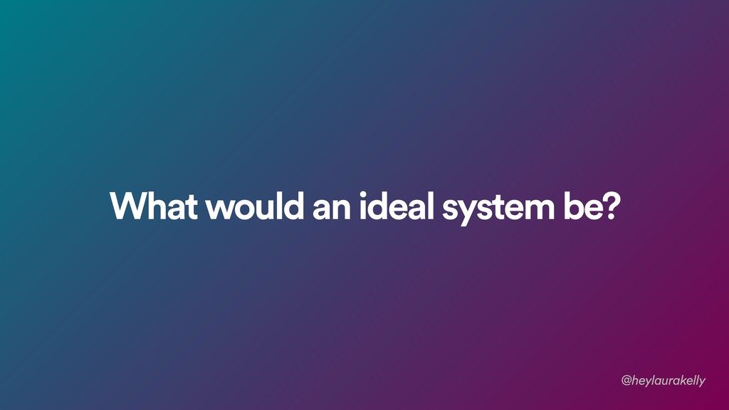 What would an ideal system be? @heylaurakelly