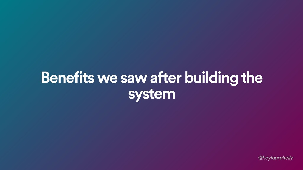 Benefits we saw after building the system @heyl...