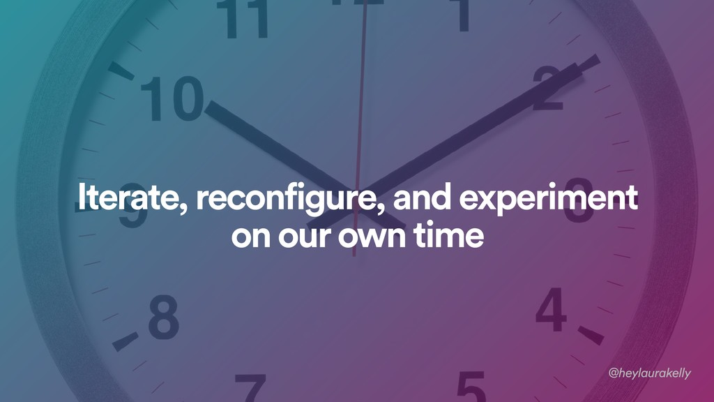 Iterate, reconfigure, and experiment on our own...