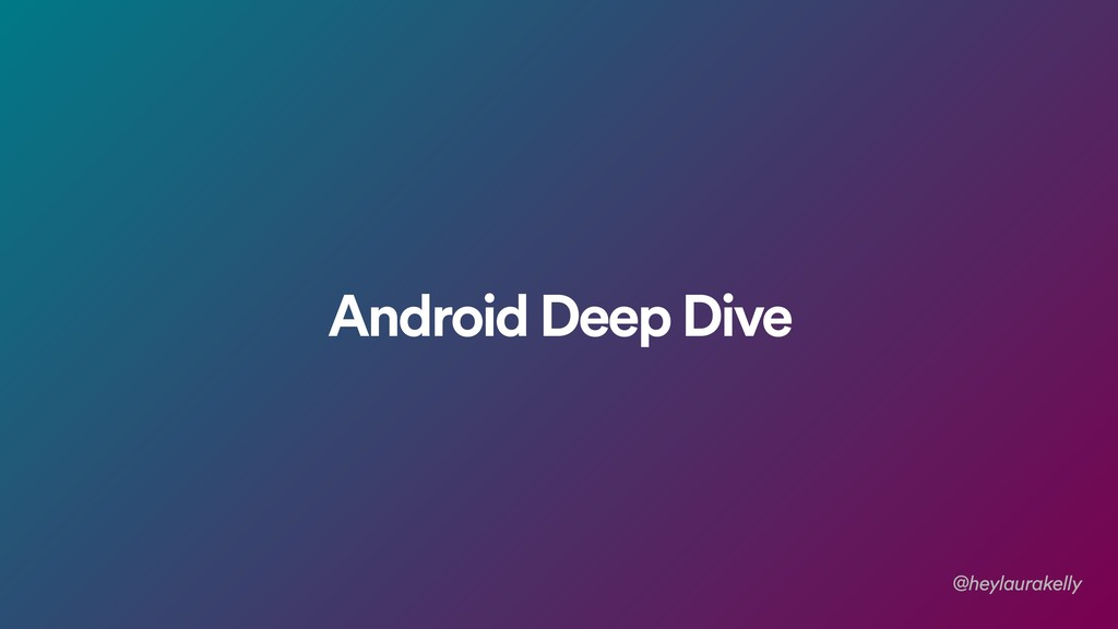 Android Deep Dive @heylaurakelly