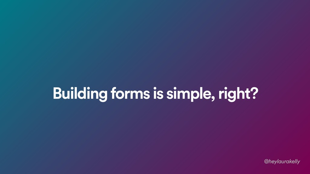 Building forms is simple, right? @heylaurakelly