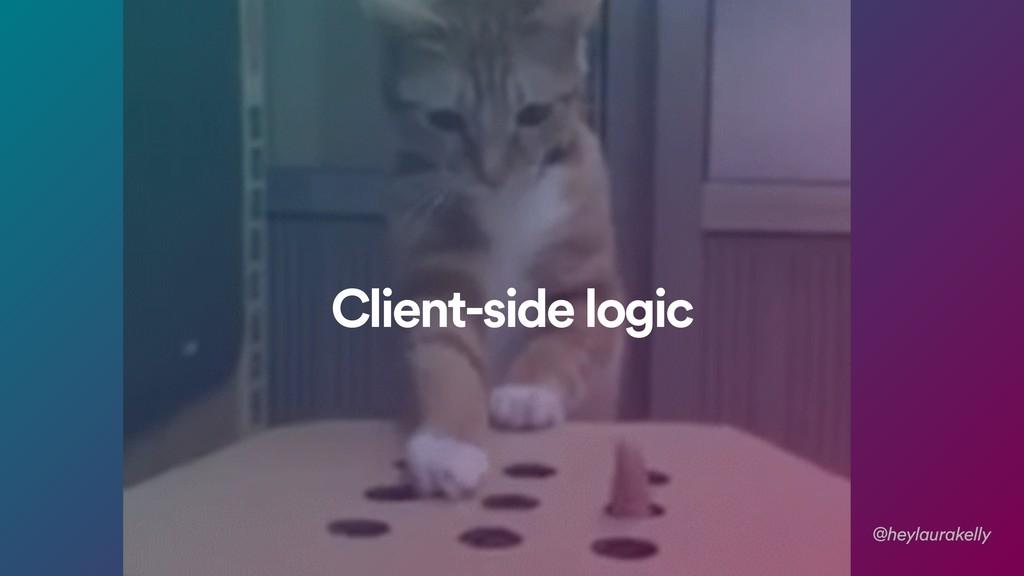@heylaurakelly Client-side logic
