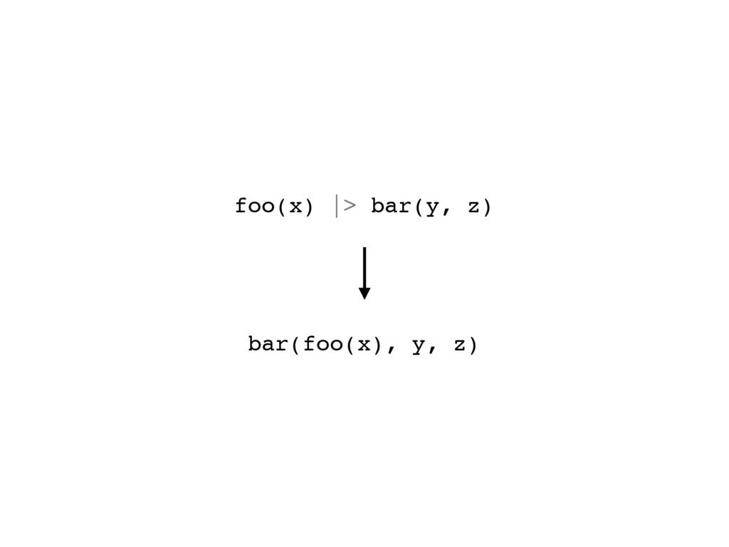 bar(foo(x), y, z) foo(x) |> bar(y, z)
