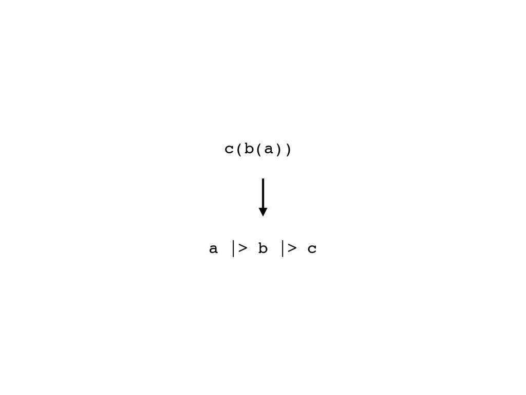 a |> b |> c c(b(a))
