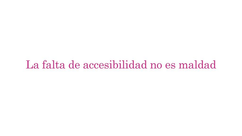 La falta de accesibilidad no es maldad