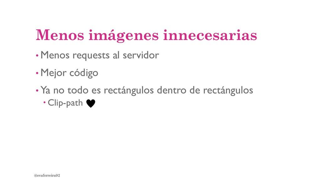 Menos imágenes innecesarias • Menos requests al...